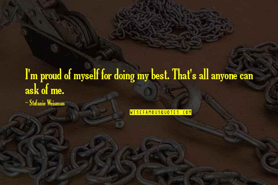 Best Of Me Quotes By Stefanie Weisman: I'm proud of myself for doing my best.