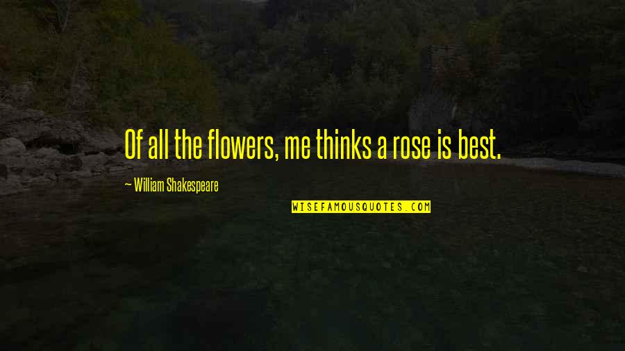 Best Of Me Quotes By William Shakespeare: Of all the flowers, me thinks a rose