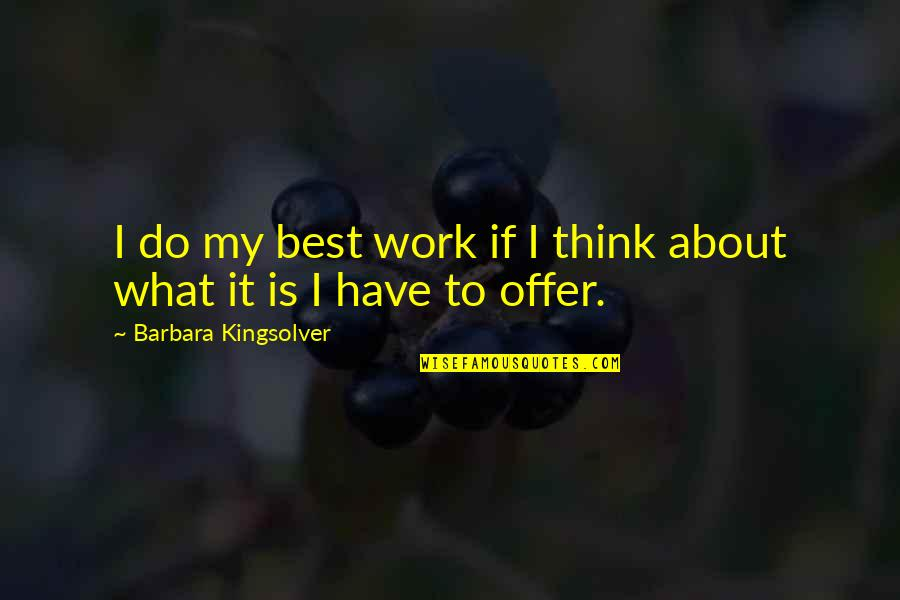 Best Offer Quotes By Barbara Kingsolver: I do my best work if I think