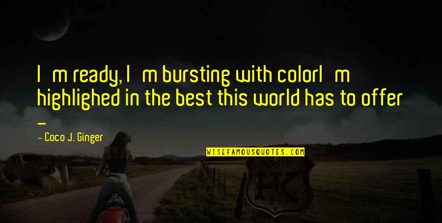 Best Offer Quotes By Coco J. Ginger: I'm ready, I'm bursting with colorI'm highlighed in