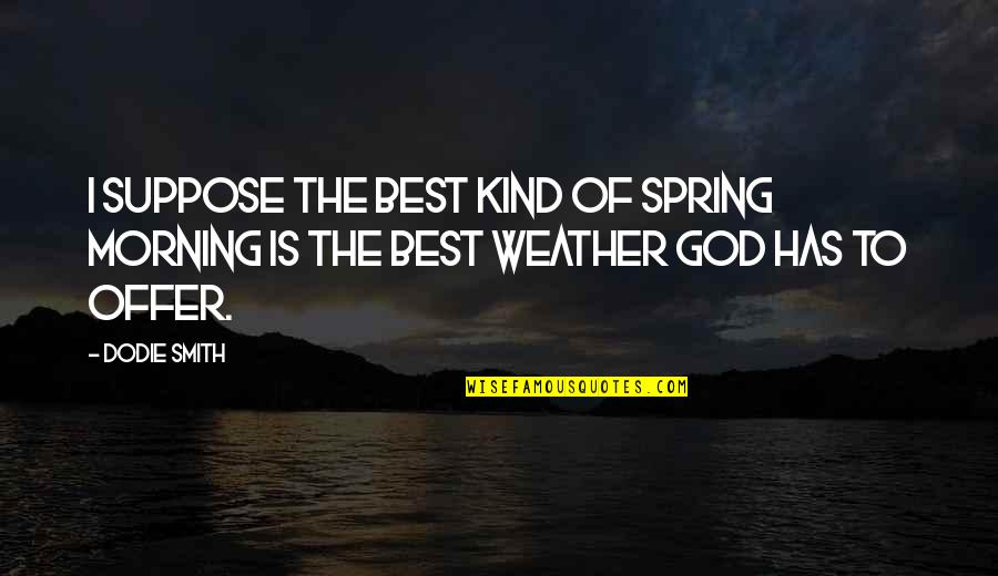 Best Offer Quotes By Dodie Smith: I suppose the best kind of spring morning
