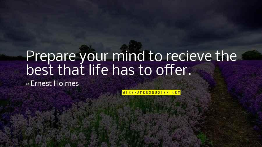 Best Offer Quotes By Ernest Holmes: Prepare your mind to recieve the best that