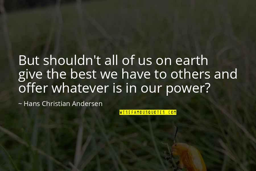Best Offer Quotes By Hans Christian Andersen: But shouldn't all of us on earth give