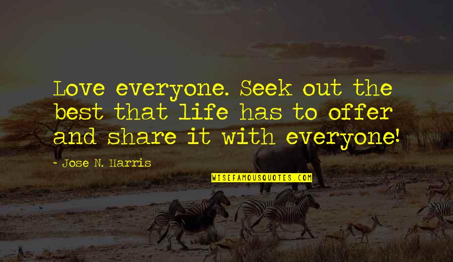 Best Offer Quotes By Jose N. Harris: Love everyone. Seek out the best that life
