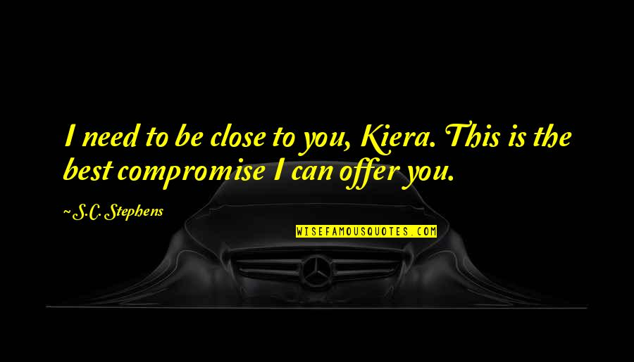 Best Offer Quotes By S.C. Stephens: I need to be close to you, Kiera.