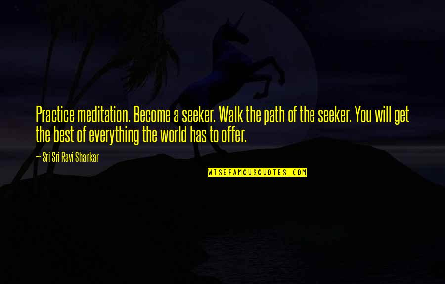 Best Offer Quotes By Sri Sri Ravi Shankar: Practice meditation. Become a seeker. Walk the path