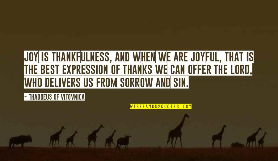 Best Offer Quotes By Thaddeus Of Vitovnica: Joy is thankfulness, and when we are joyful,