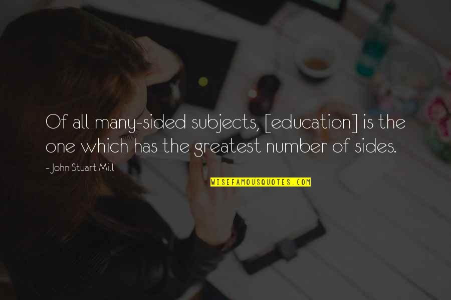 Best One Sided Quotes By John Stuart Mill: Of all many-sided subjects, [education] is the one