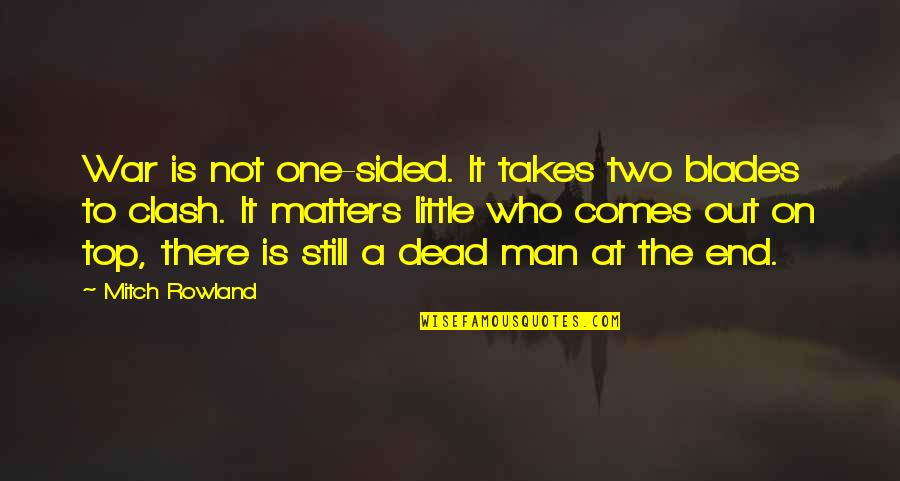 Best One Sided Quotes By Mitch Rowland: War is not one-sided. It takes two blades