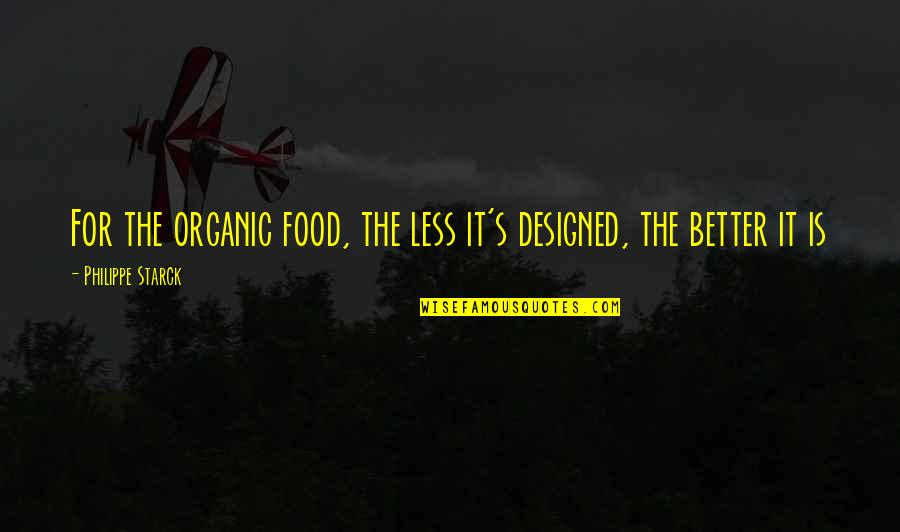 Best Organic Food Quotes By Philippe Starck: For the organic food, the less it's designed,