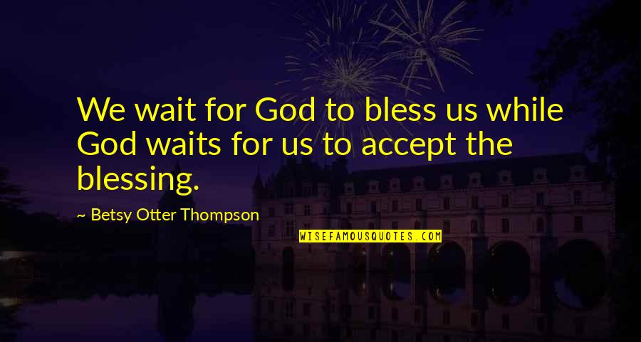 Best Otter Quotes By Betsy Otter Thompson: We wait for God to bless us while