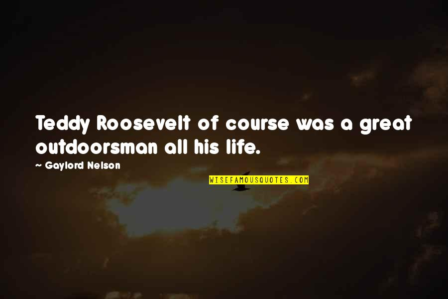 Best Outdoorsman Quotes By Gaylord Nelson: Teddy Roosevelt of course was a great outdoorsman