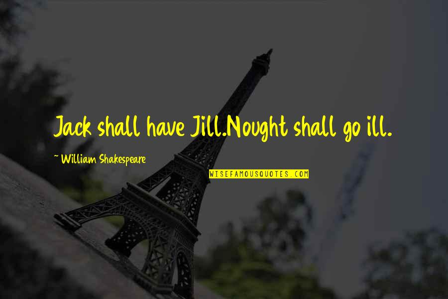 Best Outdoorsman Quotes By William Shakespeare: Jack shall have Jill.Nought shall go ill.