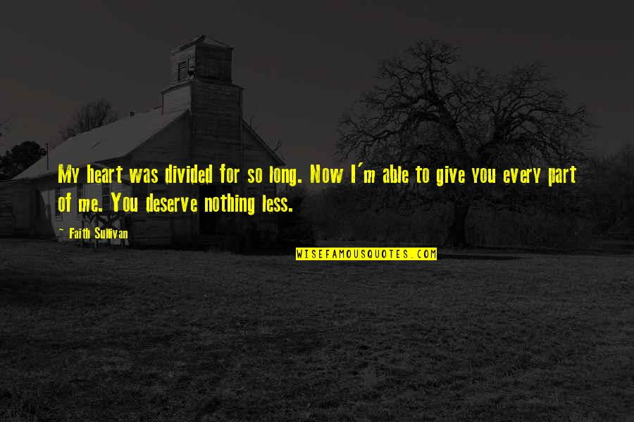 Best Part Of Me Is You Quotes By Faith Sullivan: My heart was divided for so long. Now