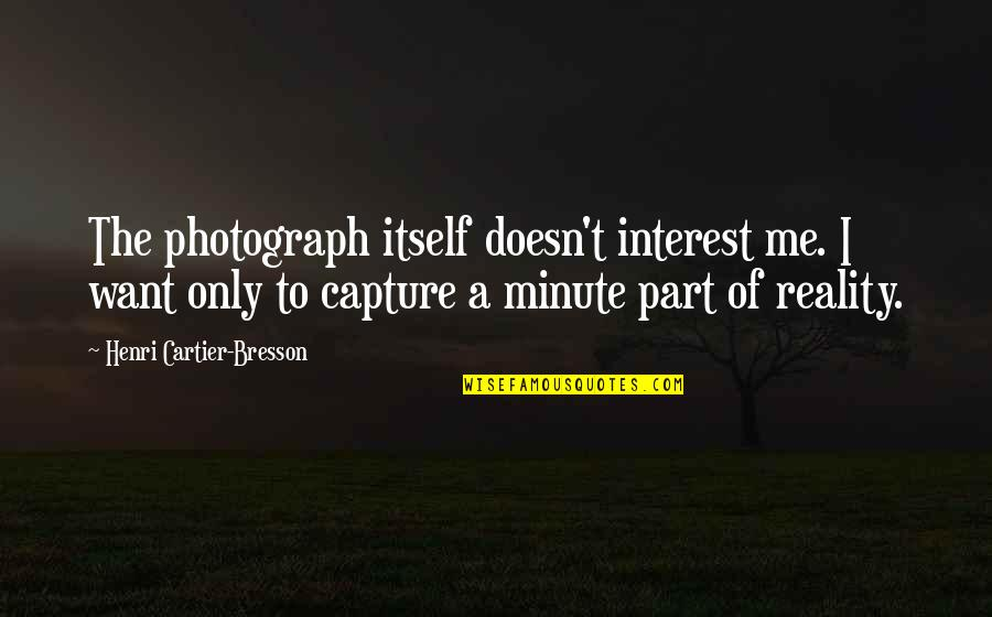 Best Part Of Me Is You Quotes By Henri Cartier-Bresson: The photograph itself doesn't interest me. I want