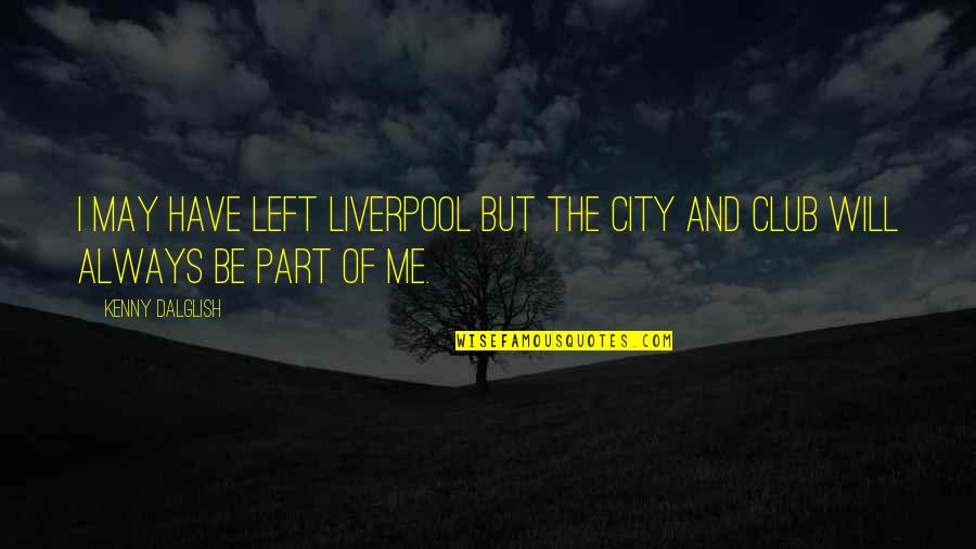 Best Part Of Me Is You Quotes By Kenny Dalglish: I may have left Liverpool but the city