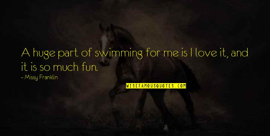 Best Part Of Me Is You Quotes By Missy Franklin: A huge part of swimming for me is