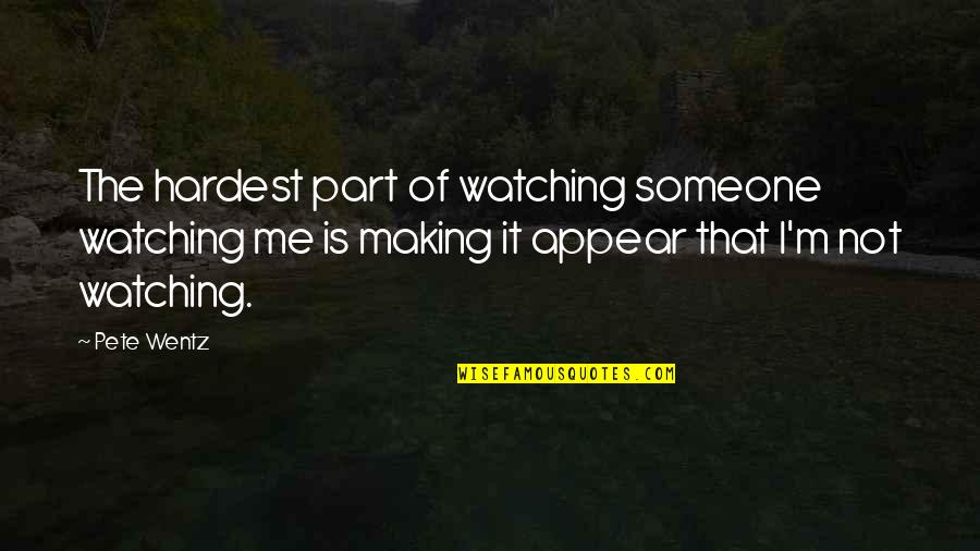 Best Part Of Me Is You Quotes By Pete Wentz: The hardest part of watching someone watching me