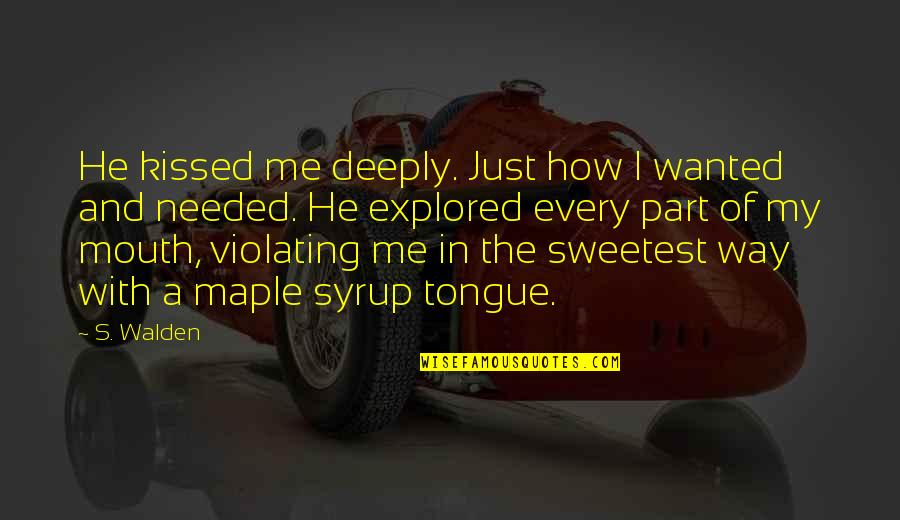 Best Part Of Me Is You Quotes By S. Walden: He kissed me deeply. Just how I wanted