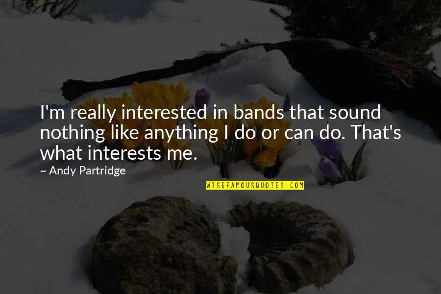 Best Partridge Quotes By Andy Partridge: I'm really interested in bands that sound nothing