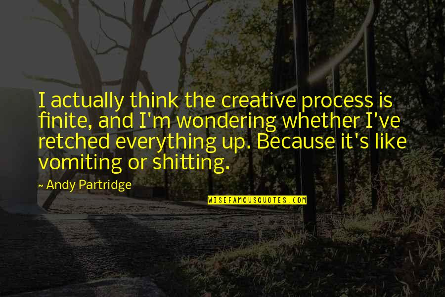 Best Partridge Quotes By Andy Partridge: I actually think the creative process is finite,