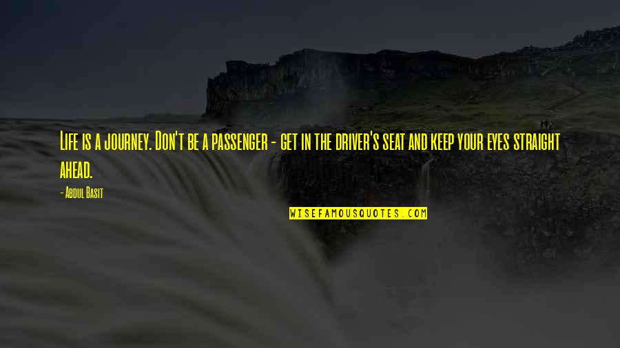 Best Passenger Quotes By Abdul Basit: Life is a journey. Don't be a passenger