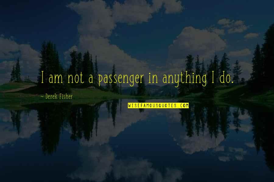 Best Passenger Quotes By Derek Fisher: I am not a passenger in anything I