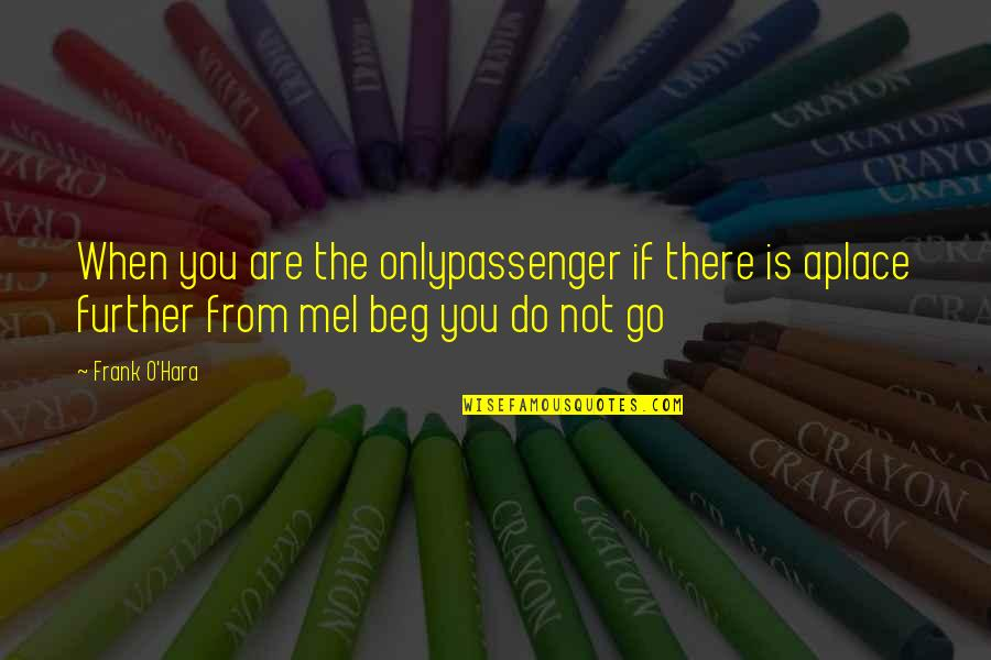 Best Passenger Quotes By Frank O'Hara: When you are the onlypassenger if there is