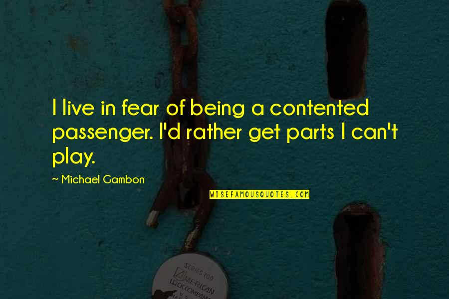 Best Passenger Quotes By Michael Gambon: I live in fear of being a contented