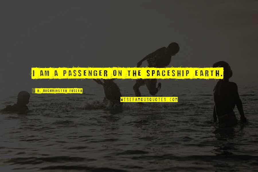 Best Passenger Quotes By R. Buckminster Fuller: I am a passenger on the spaceship Earth.