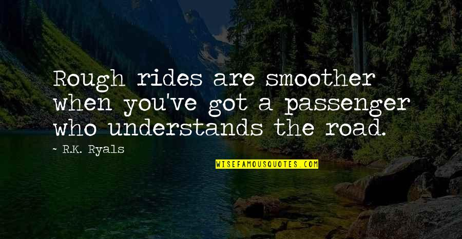 Best Passenger Quotes By R.K. Ryals: Rough rides are smoother when you've got a