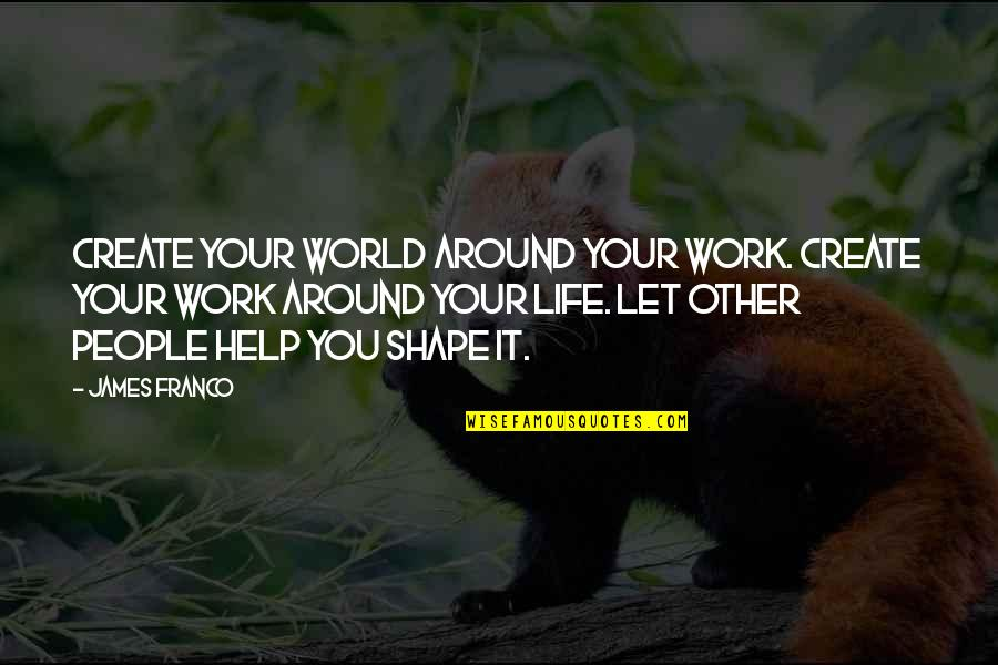 Best People In Your Life Quotes By James Franco: Create your world around your work. Create your