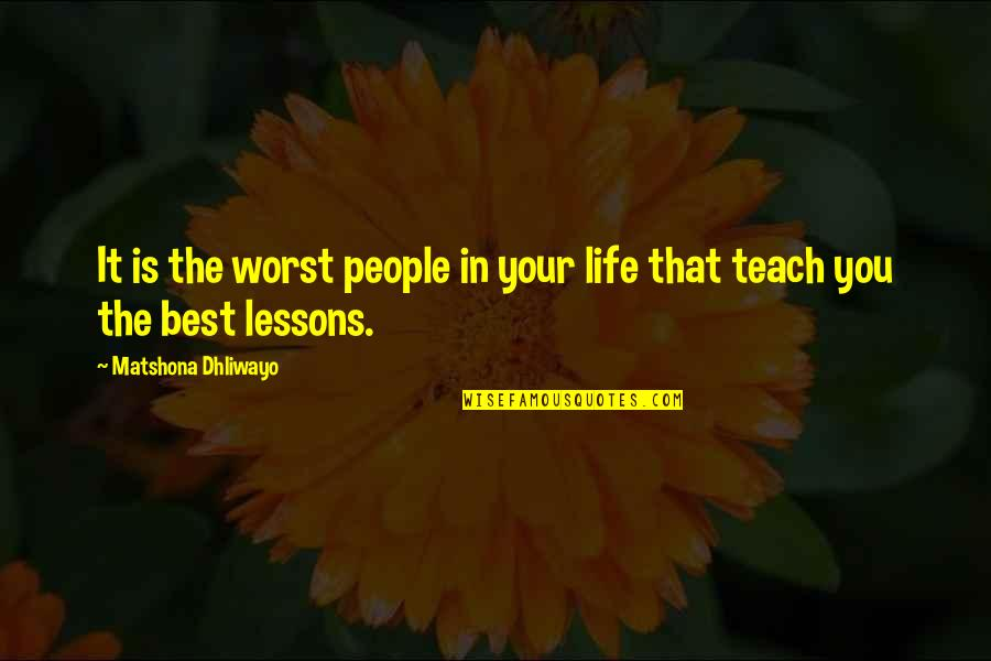 Best People In Your Life Quotes By Matshona Dhliwayo: It is the worst people in your life