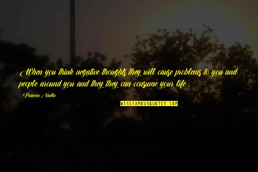 Best People In Your Life Quotes By Praveen Vadla: When you think negative thoughts they will cause