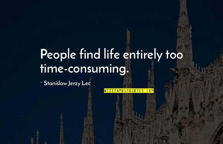 Best People In Your Life Quotes By Stanislaw Jerzy Lec: People find life entirely too time-consuming.