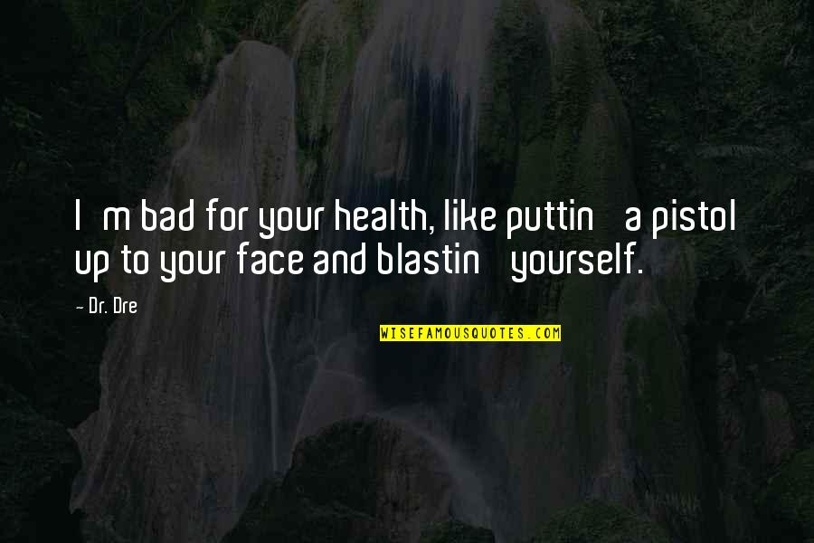 Best Pistol Quotes By Dr. Dre: I'm bad for your health, like puttin' a