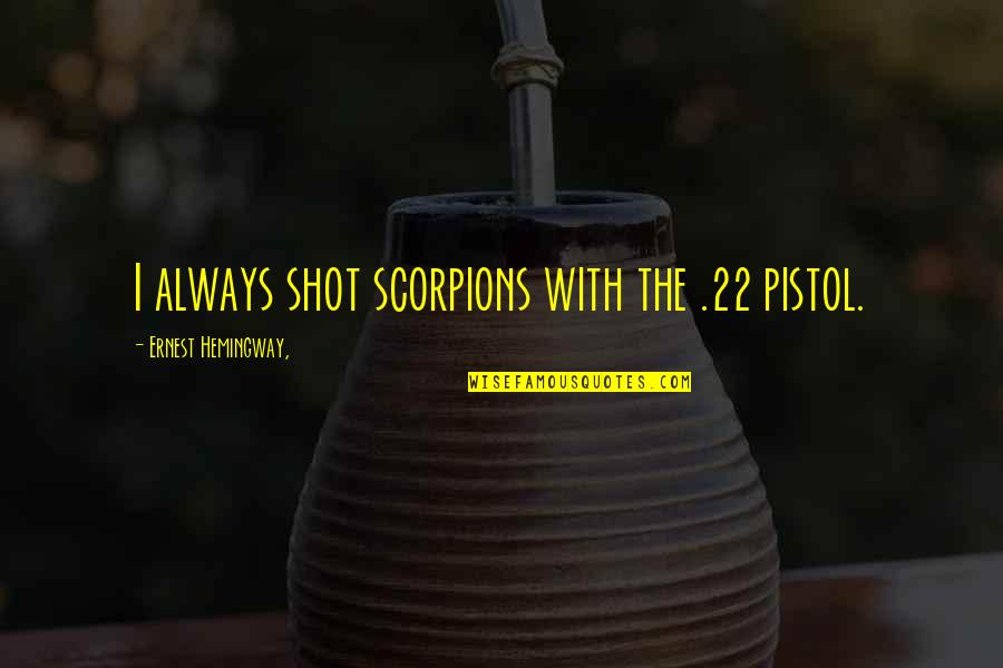 Best Pistol Quotes By Ernest Hemingway,: I always shot scorpions with the .22 pistol.