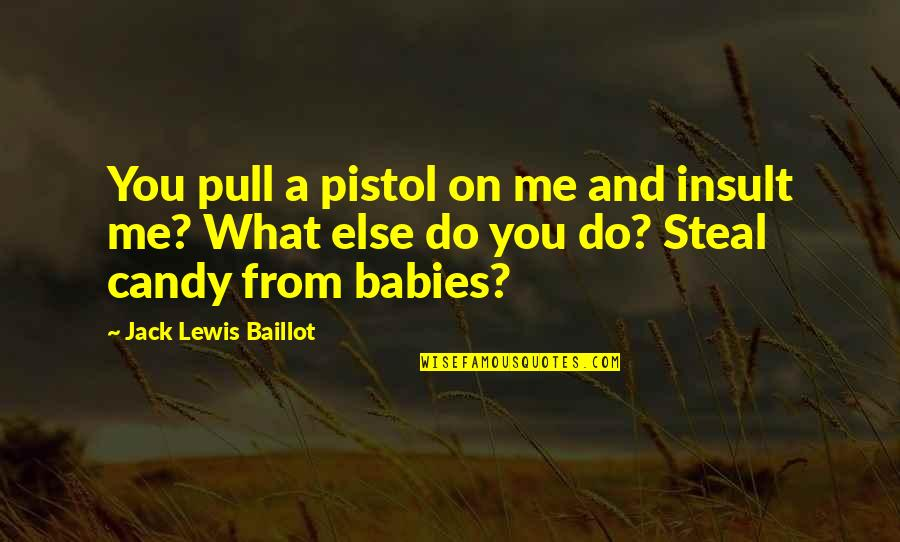 Best Pistol Quotes By Jack Lewis Baillot: You pull a pistol on me and insult