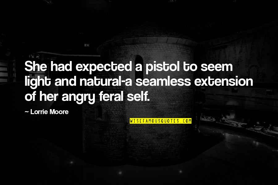 Best Pistol Quotes By Lorrie Moore: She had expected a pistol to seem light