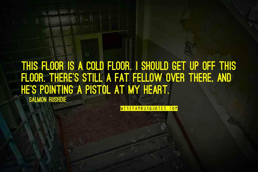Best Pistol Quotes By Salmon Rushdie: This floor is a cold floor. I should