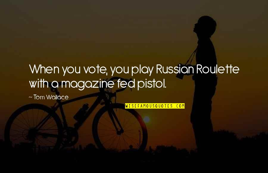 Best Pistol Quotes By Tom Wallace: When you vote, you play Russian Roulette with