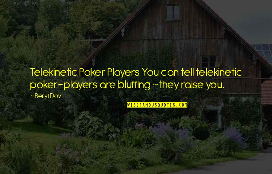 Best Poker Quotes By Beryl Dov: Telekinetic Poker Players You can tell telekinetic poker-players