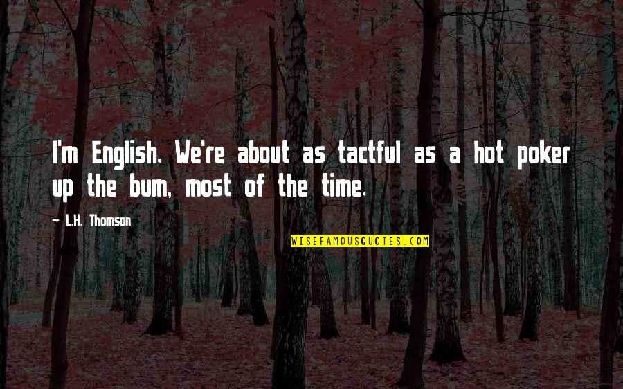 Best Poker Quotes By L.H. Thomson: I'm English. We're about as tactful as a