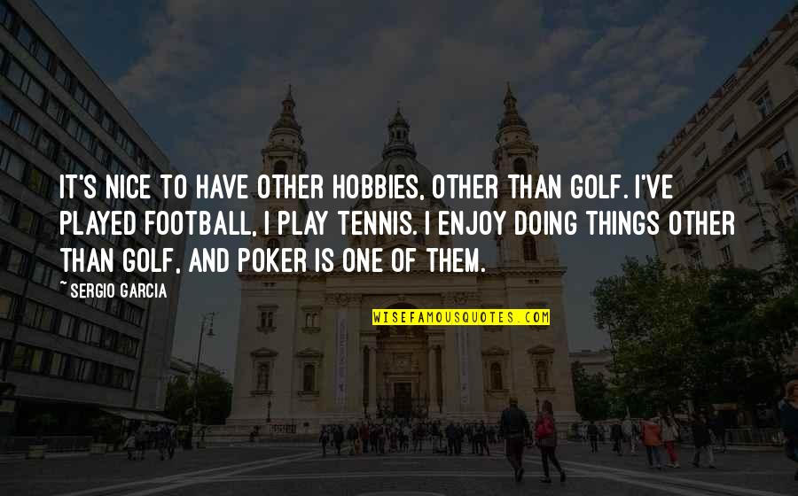 Best Poker Quotes By Sergio Garcia: It's nice to have other hobbies, other than