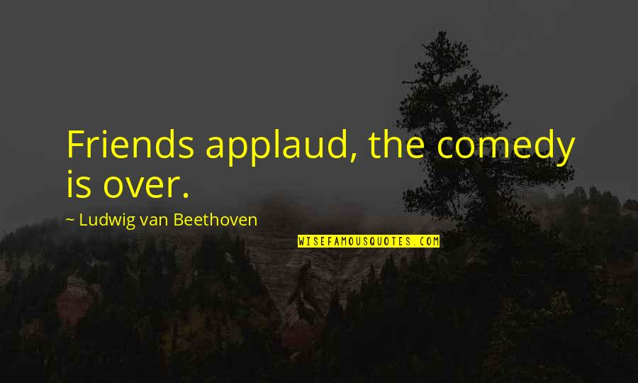 Best Practices In Education Quotes By Ludwig Van Beethoven: Friends applaud, the comedy is over.