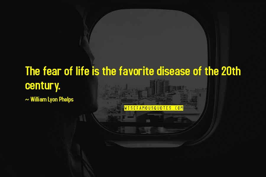 Best Practices In Education Quotes By William Lyon Phelps: The fear of life is the favorite disease