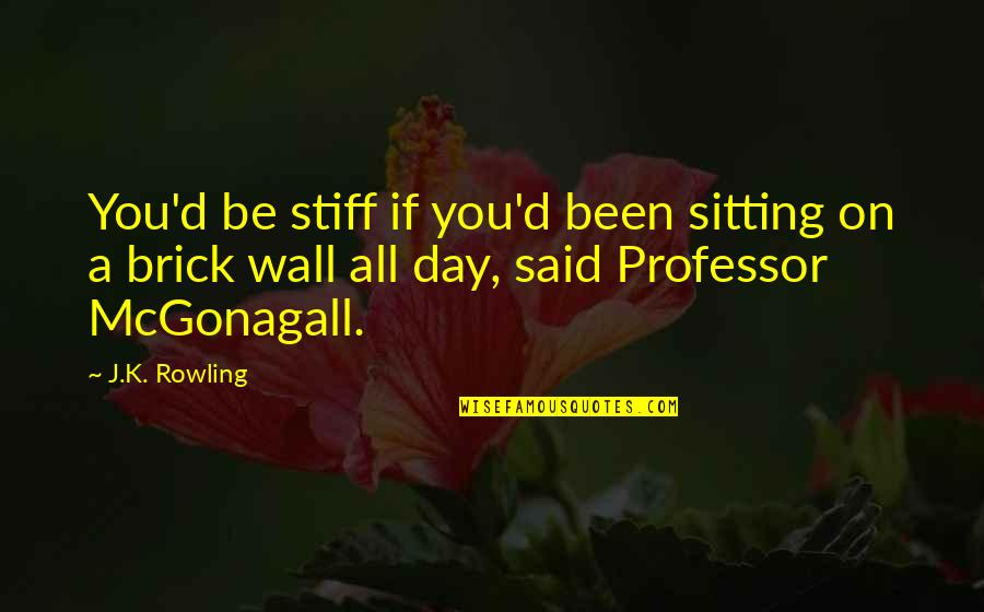 Best Professor Mcgonagall Quotes By J.K. Rowling: You'd be stiff if you'd been sitting on