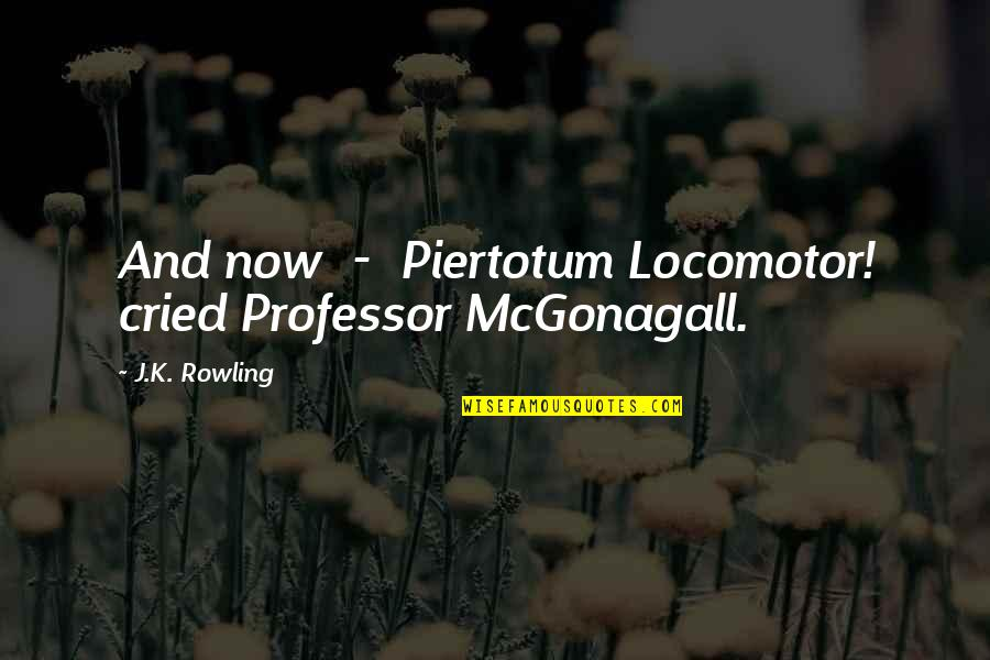 Best Professor Mcgonagall Quotes By J.K. Rowling: And now - Piertotum Locomotor! cried Professor McGonagall.