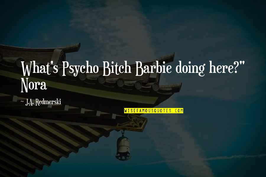 "Best Psycho Quotes By J.A. Redmerski: What's Psycho Bitch Barbie doing here?"" Nora"