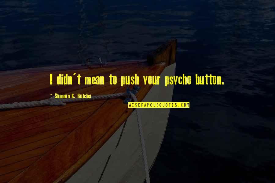 Best Psycho Quotes By Shannon K. Butcher: I didn't mean to push your psycho button.